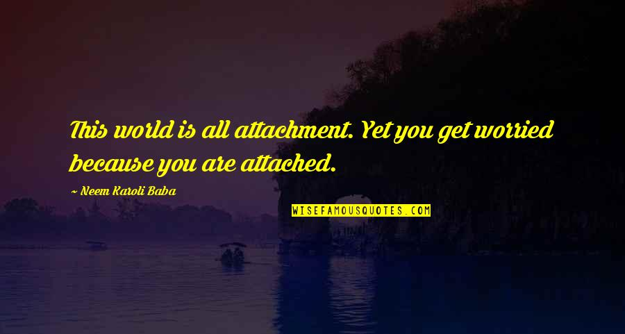 I Get Attached Quotes By Neem Karoli Baba: This world is all attachment. Yet you get