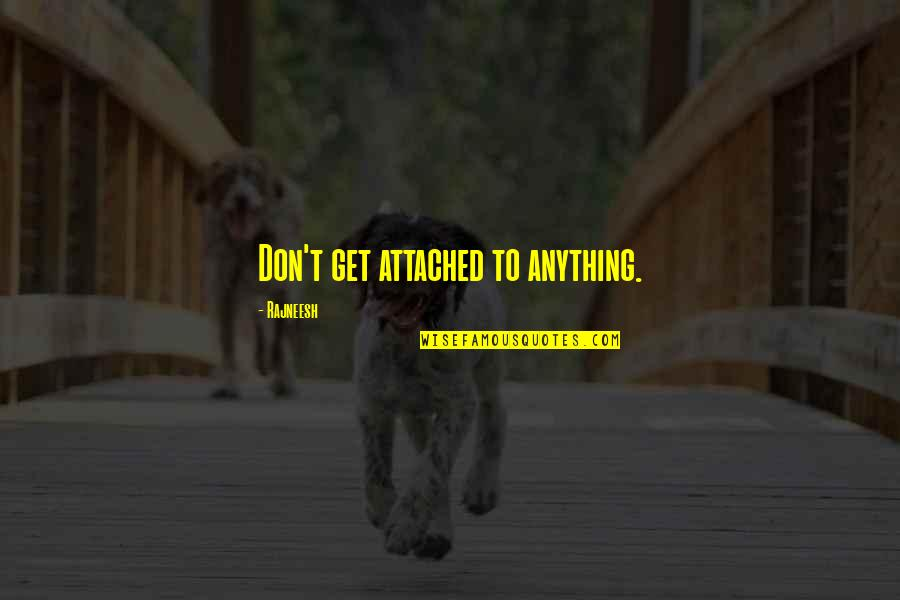 I Get Attached Quotes By Rajneesh: Don't get attached to anything.