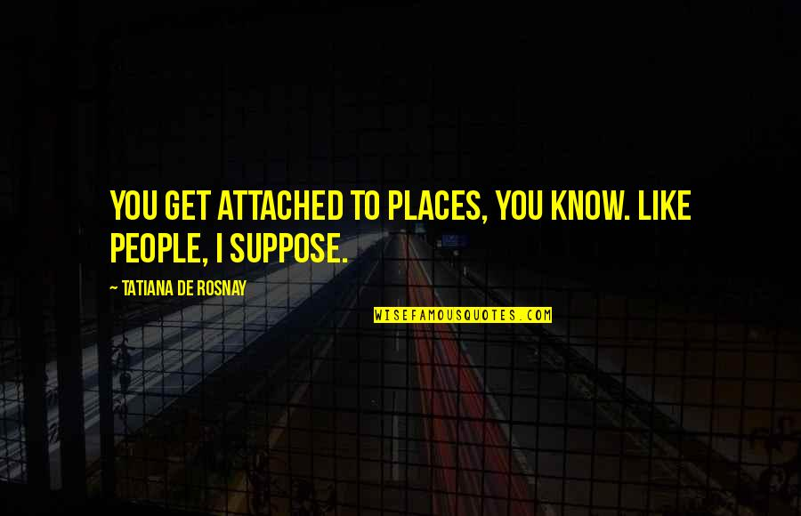 I Get Attached Quotes By Tatiana De Rosnay: You get attached to places, you know. Like