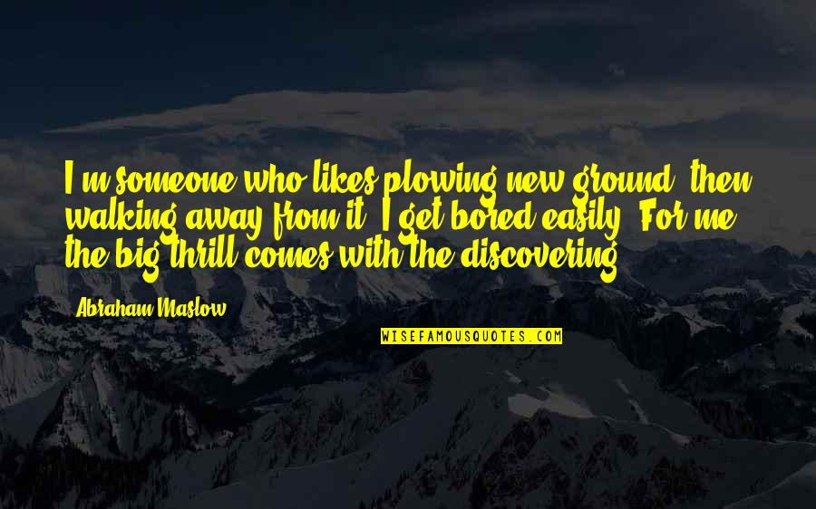 I Get Bored Quotes By Abraham Maslow: I'm someone who likes plowing new ground, then