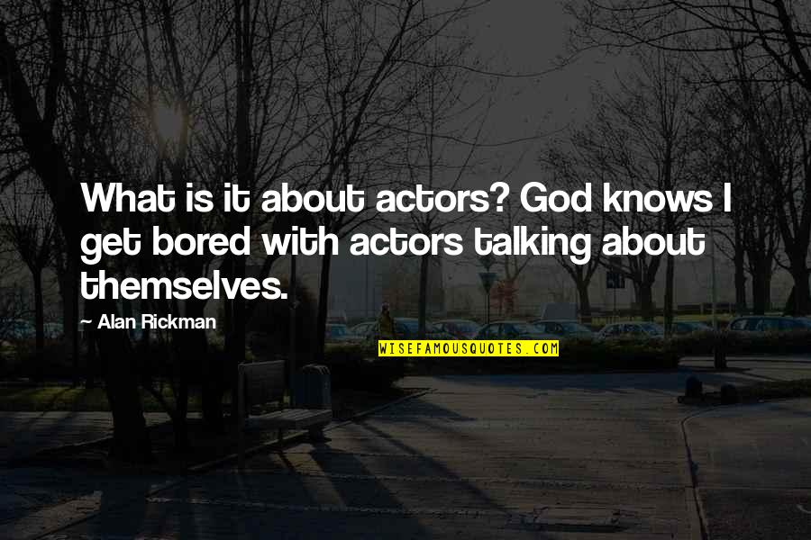 I Get Bored Quotes By Alan Rickman: What is it about actors? God knows I