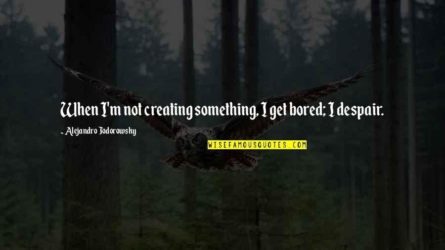 I Get Bored Quotes By Alejandro Jodorowsky: When I'm not creating something, I get bored;