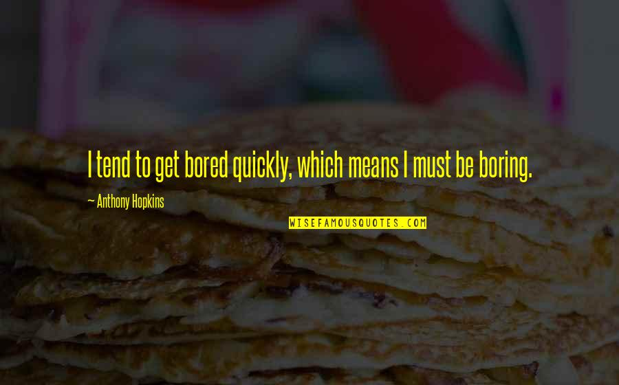 I Get Bored Quotes By Anthony Hopkins: I tend to get bored quickly, which means