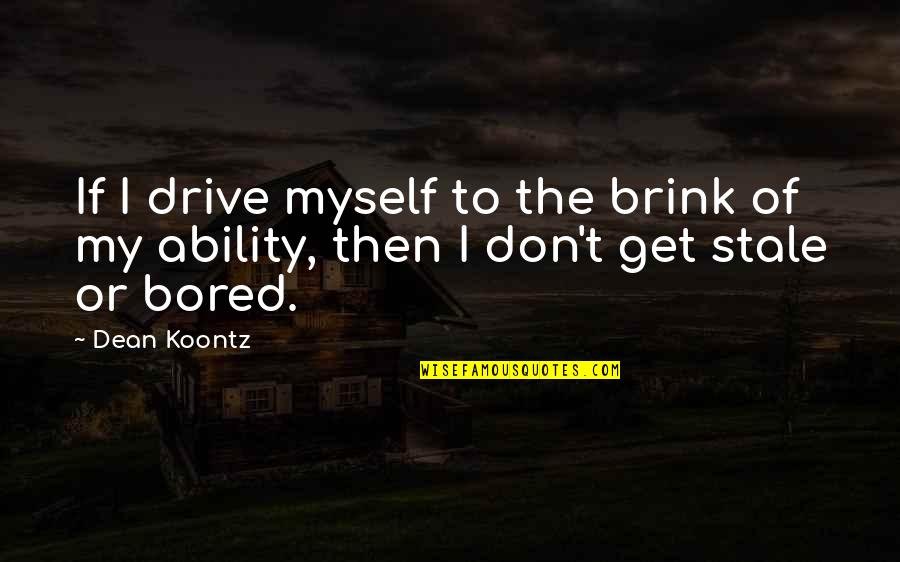 I Get Bored Quotes By Dean Koontz: If I drive myself to the brink of