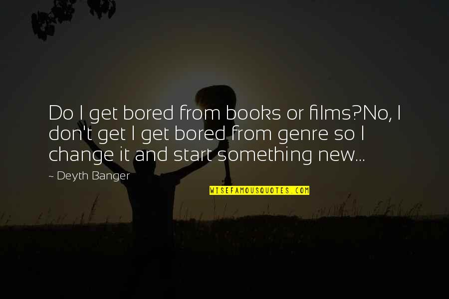 I Get Bored Quotes By Deyth Banger: Do I get bored from books or films?No,
