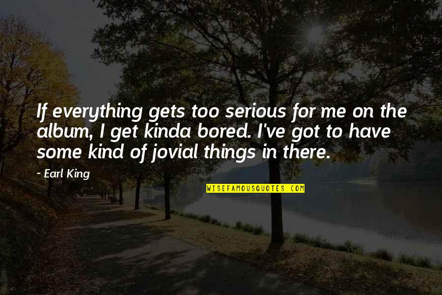 I Get Bored Quotes By Earl King: If everything gets too serious for me on