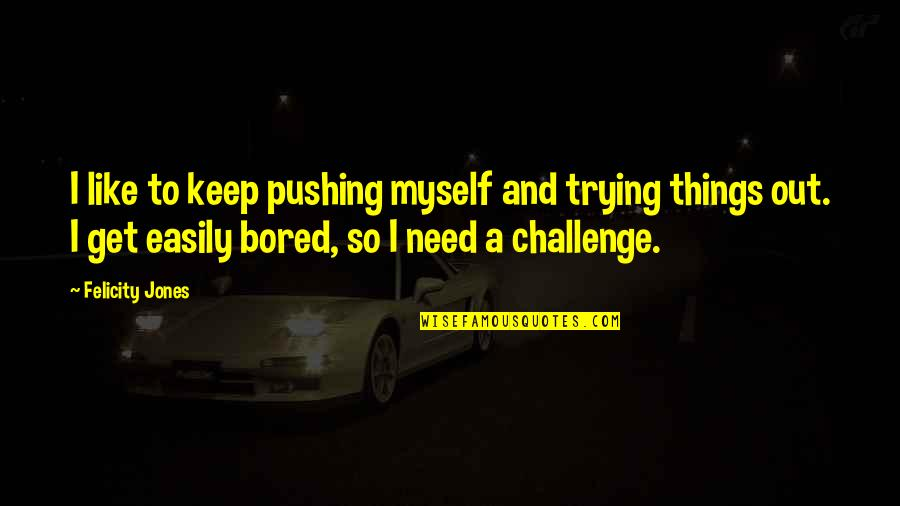 I Get Bored Quotes By Felicity Jones: I like to keep pushing myself and trying