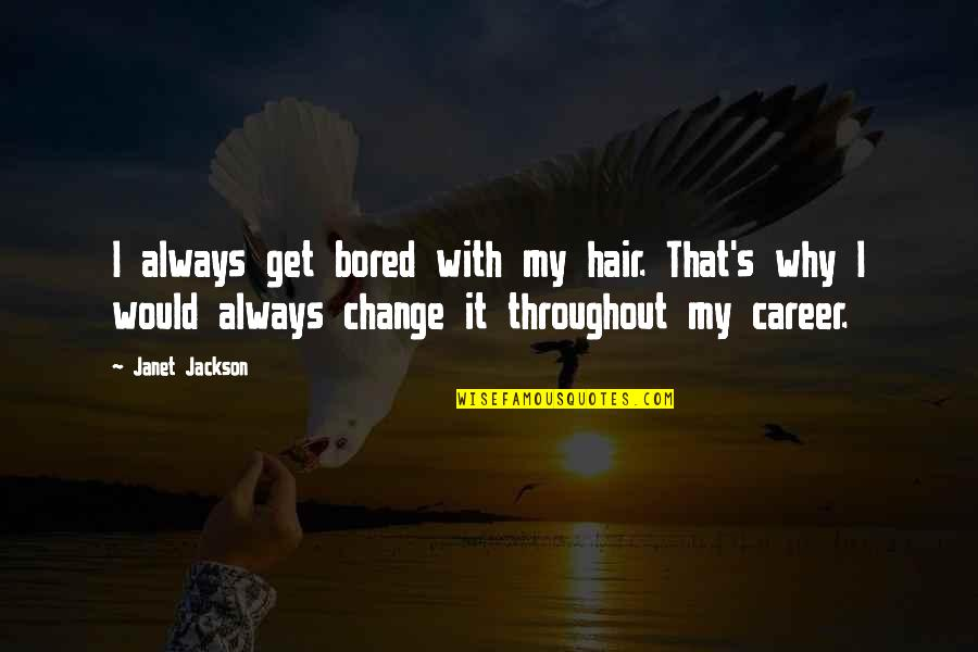 I Get Bored Quotes By Janet Jackson: I always get bored with my hair. That's