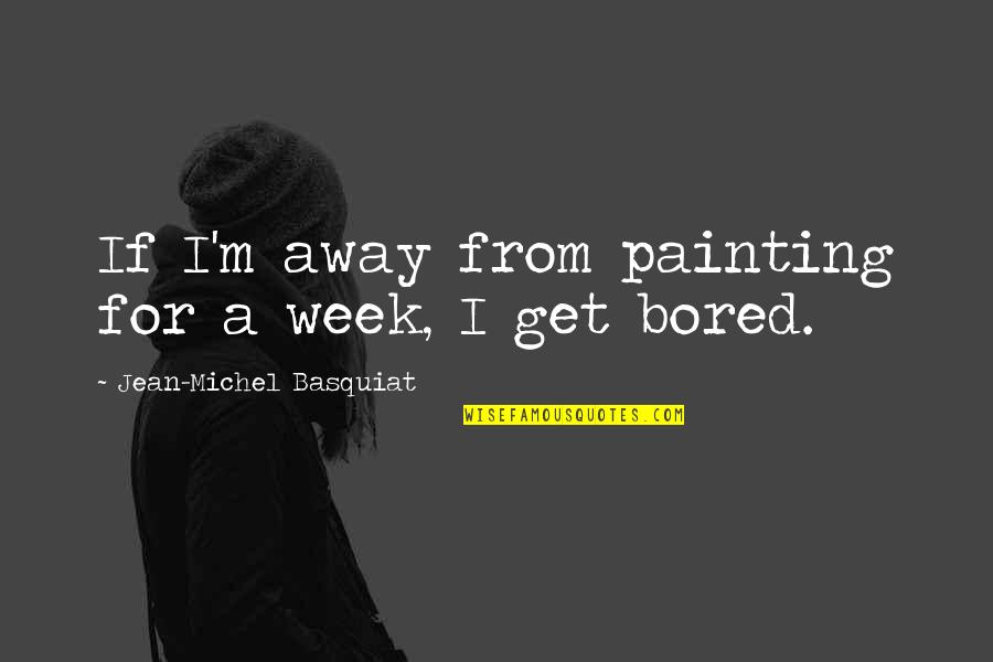 I Get Bored Quotes By Jean-Michel Basquiat: If I'm away from painting for a week,