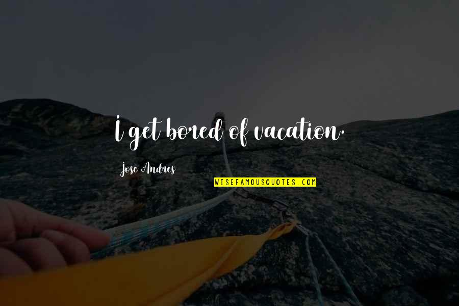 I Get Bored Quotes By Jose Andres: I get bored of vacation.