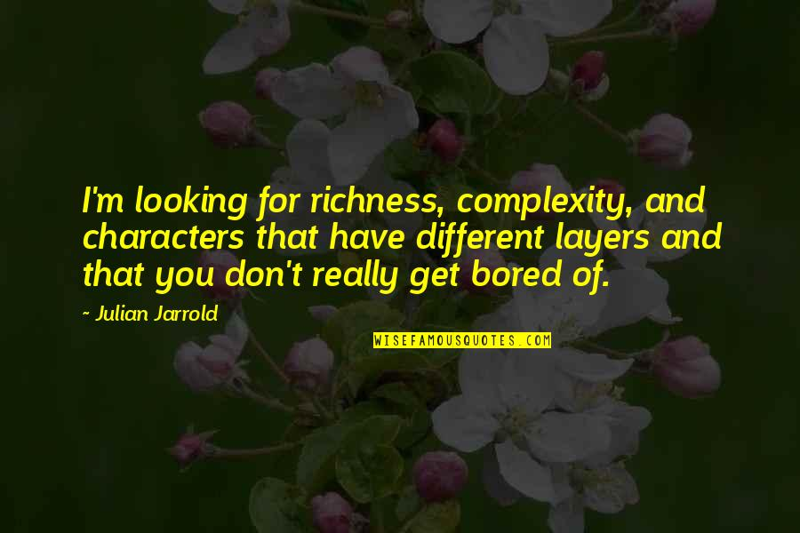 I Get Bored Quotes By Julian Jarrold: I'm looking for richness, complexity, and characters that