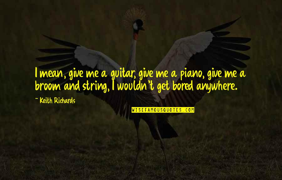I Get Bored Quotes By Keith Richards: I mean, give me a guitar, give me