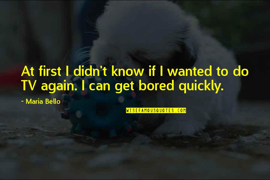 I Get Bored Quotes By Maria Bello: At first I didn't know if I wanted