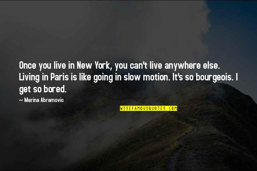 I Get Bored Quotes By Marina Abramovic: Once you live in New York, you can't