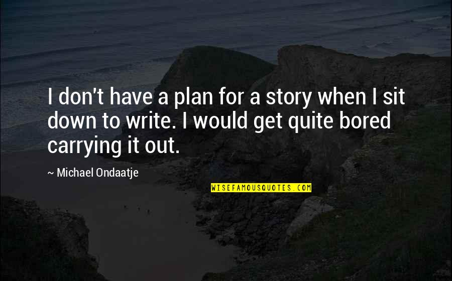 I Get Bored Quotes By Michael Ondaatje: I don't have a plan for a story