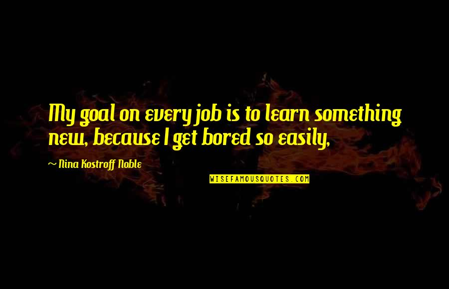 I Get Bored Quotes By Nina Kostroff Noble: My goal on every job is to learn