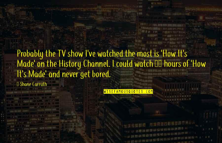 I Get Bored Quotes By Shane Carruth: Probably the TV show I've watched the most