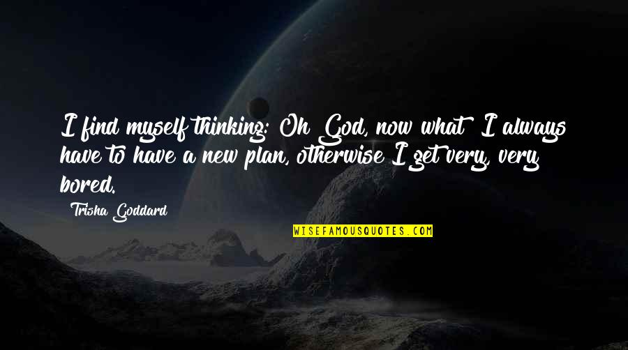 I Get Bored Quotes By Trisha Goddard: I find myself thinking: Oh God, now what?