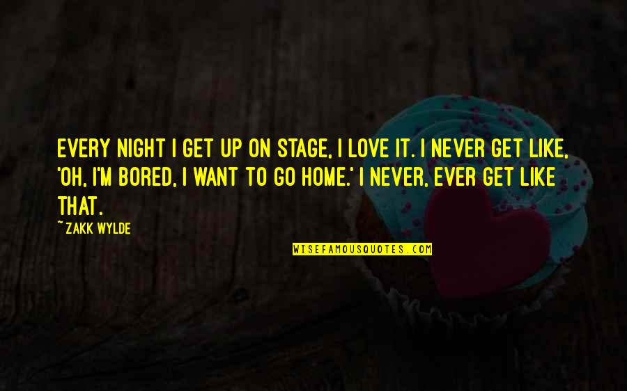 I Get Bored Quotes By Zakk Wylde: Every night I get up on stage, I