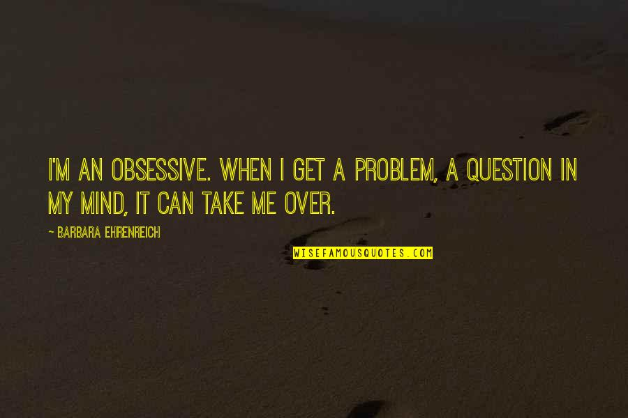 I Get Over It Quotes By Barbara Ehrenreich: I'm an obsessive. When I get a problem,