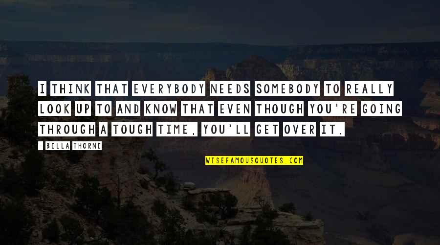 I Get Over It Quotes By Bella Thorne: I think that everybody needs somebody to really