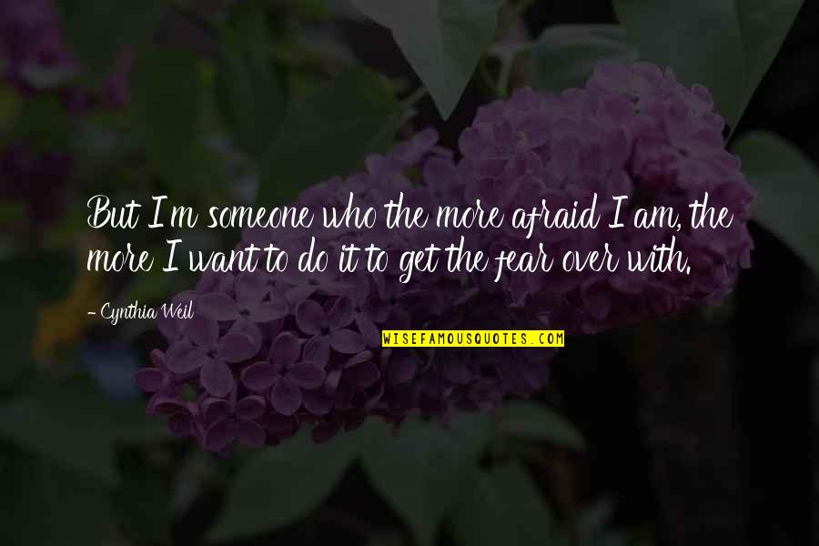 I Get Over It Quotes By Cynthia Weil: But I'm someone who the more afraid I