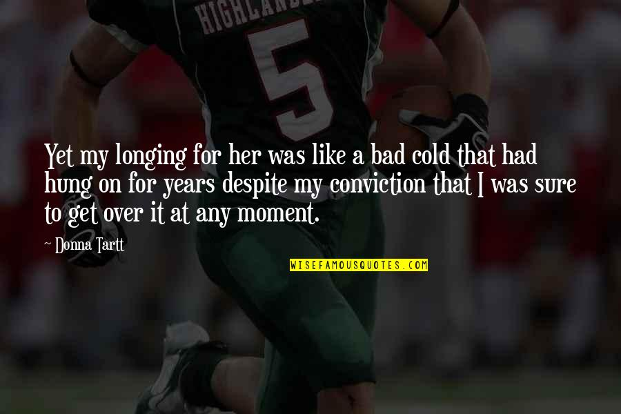 I Get Over It Quotes By Donna Tartt: Yet my longing for her was like a