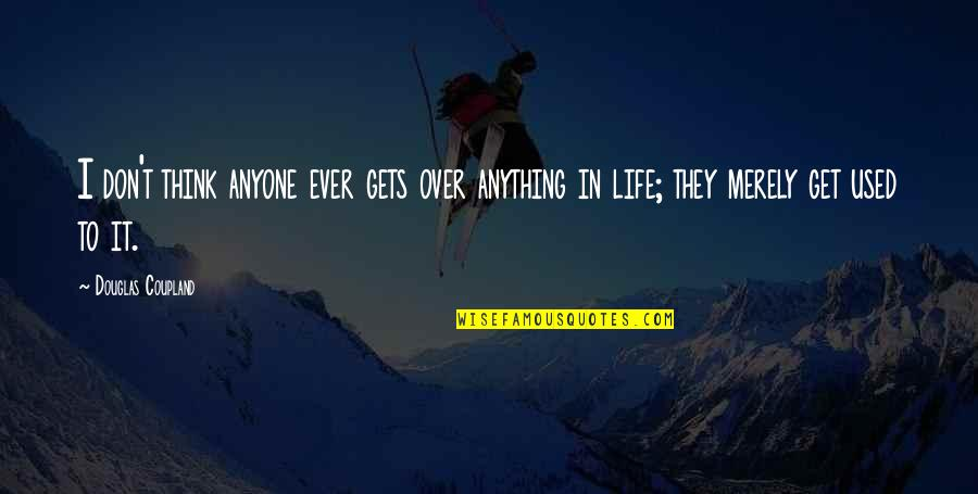 I Get Over It Quotes By Douglas Coupland: I don't think anyone ever gets over anything