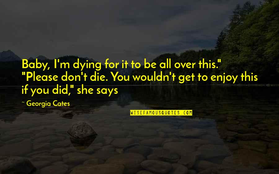 I Get Over It Quotes By Georgia Cates: Baby, I'm dying for it to be all