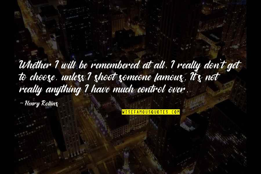 I Get Over It Quotes By Henry Rollins: Whether I will be remembered at all, I