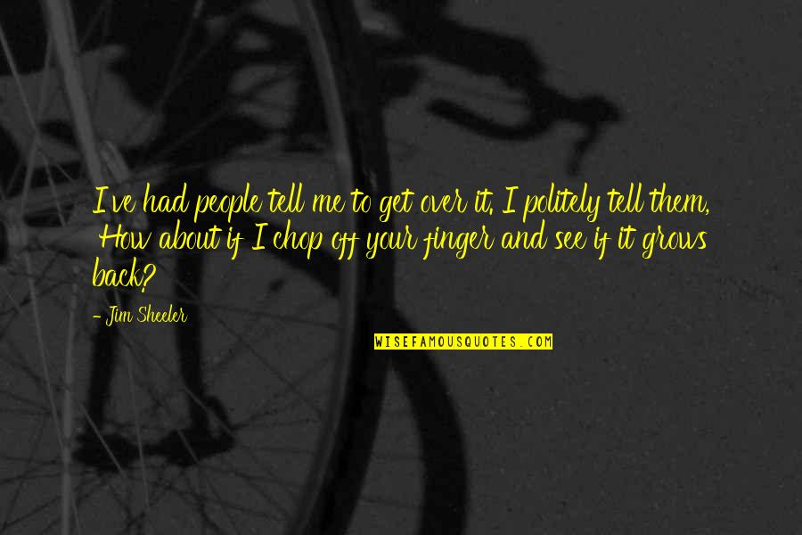 I Get Over It Quotes By Jim Sheeler: I've had people tell me to get over
