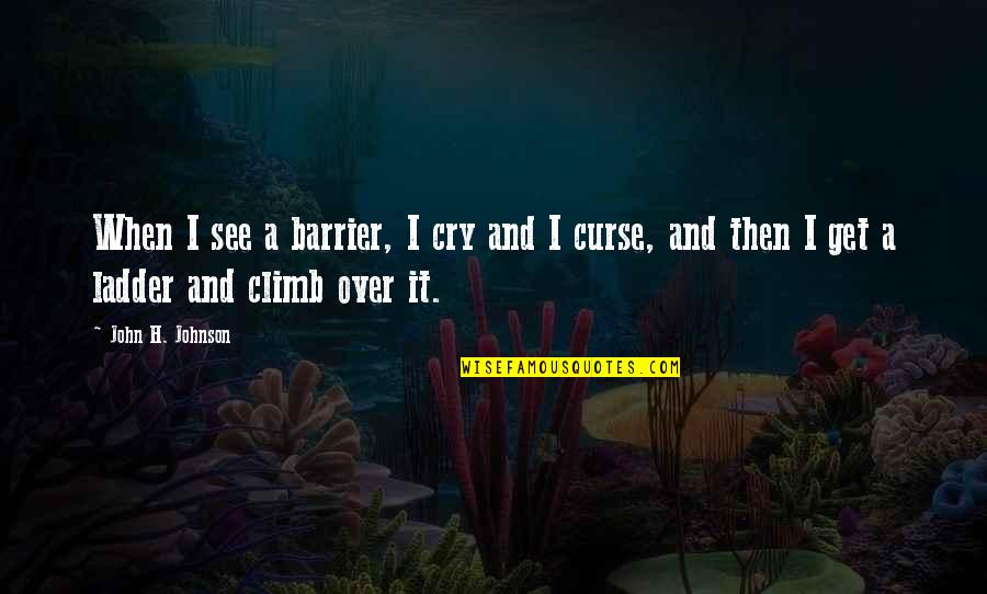 I Get Over It Quotes By John H. Johnson: When I see a barrier, I cry and