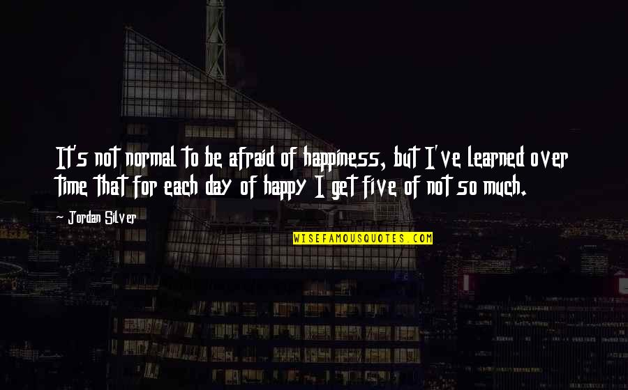 I Get Over It Quotes By Jordan Silver: It's not normal to be afraid of happiness,