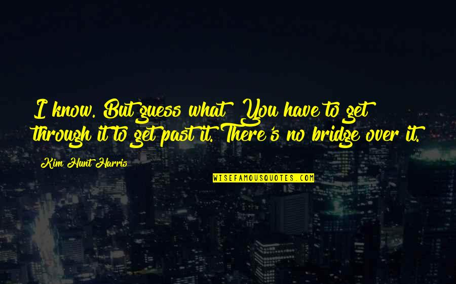 I Get Over It Quotes By Kim Hunt Harris: I know. But guess what? You have to