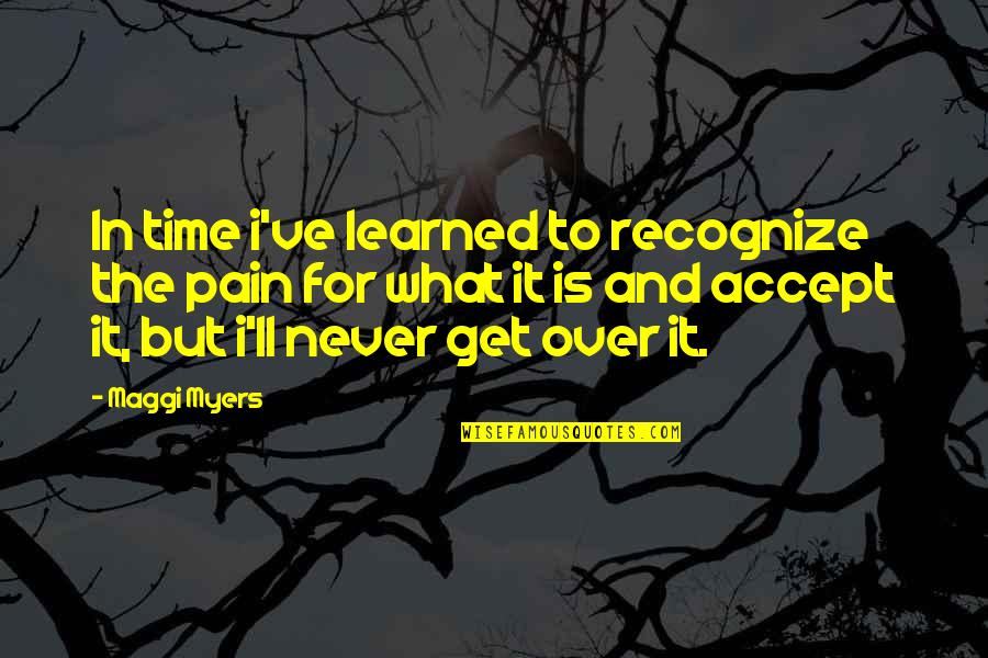 I Get Over It Quotes By Maggi Myers: In time i've learned to recognize the pain