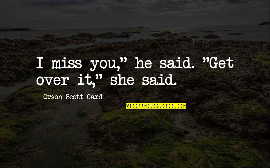 """I Get Over It Quotes By Orson Scott Card: I miss you,"""" he said. """"Get over it,"""""""