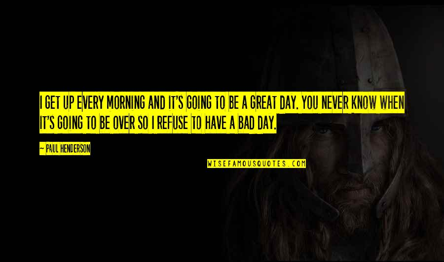 I Get Over It Quotes By Paul Henderson: I get up every morning and it's going