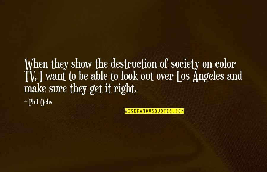 I Get Over It Quotes By Phil Ochs: When they show the destruction of society on