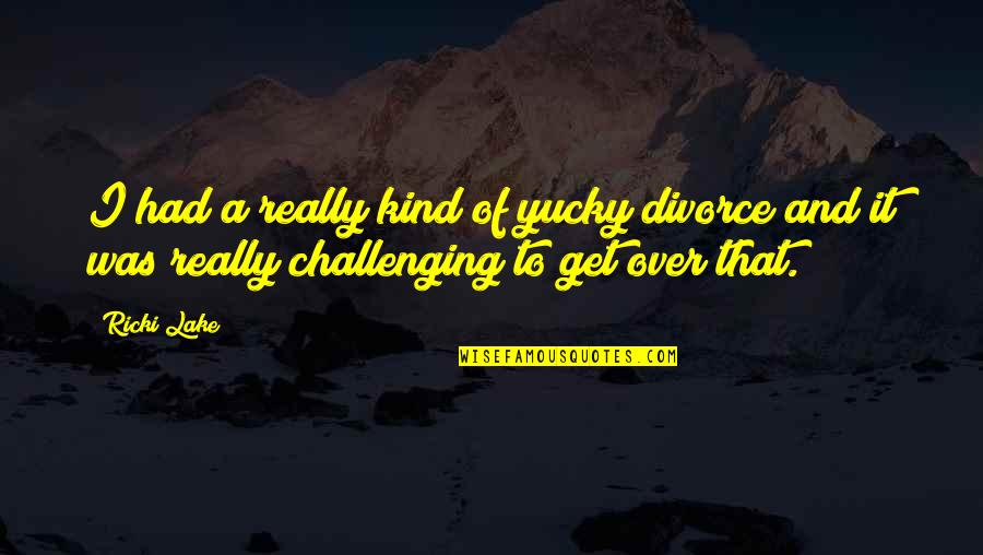I Get Over It Quotes By Ricki Lake: I had a really kind of yucky divorce
