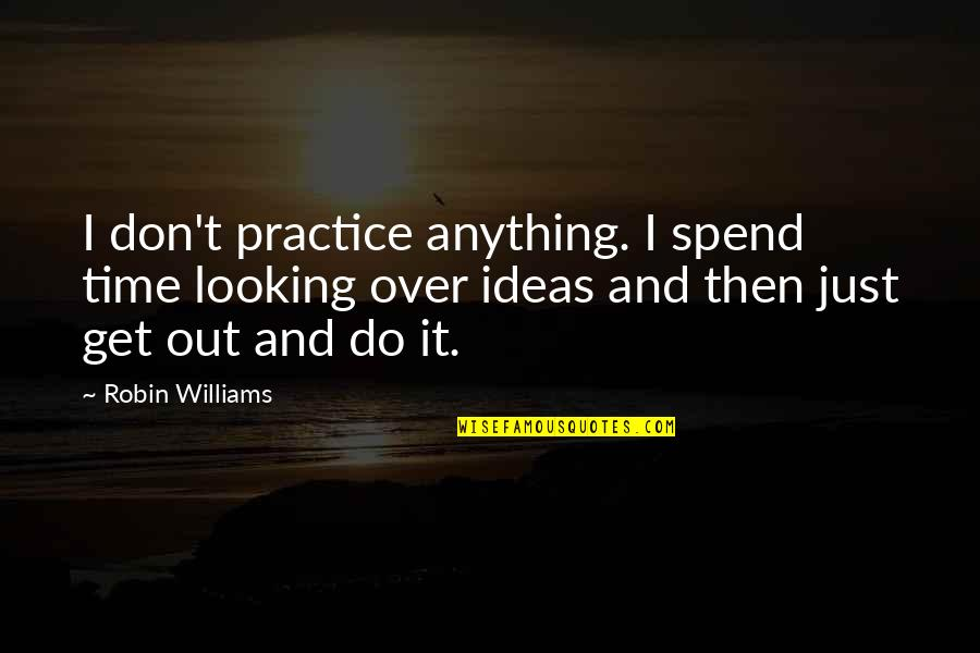 I Get Over It Quotes By Robin Williams: I don't practice anything. I spend time looking