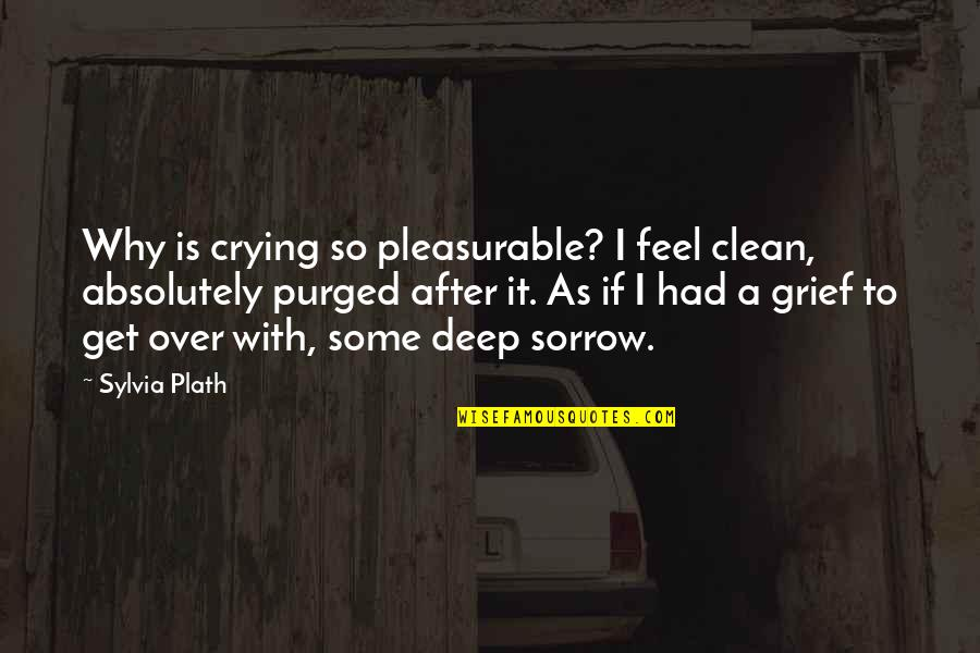 I Get Over It Quotes By Sylvia Plath: Why is crying so pleasurable? I feel clean,