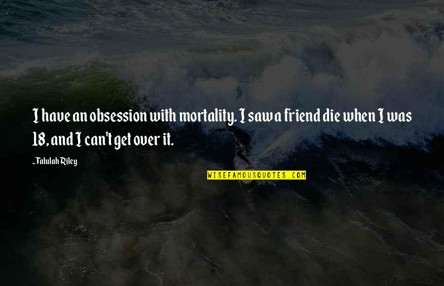 I Get Over It Quotes By Talulah Riley: I have an obsession with mortality. I saw