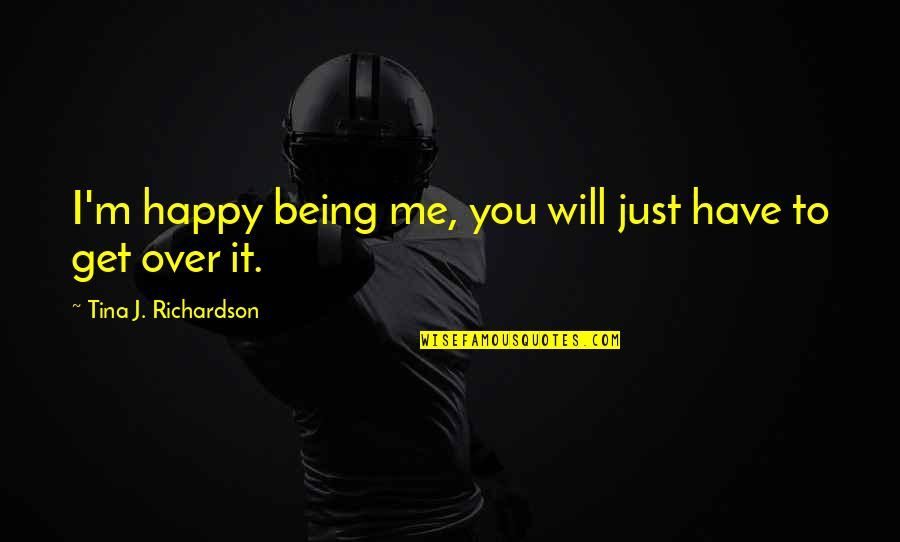 I Get Over It Quotes By Tina J. Richardson: I'm happy being me, you will just have