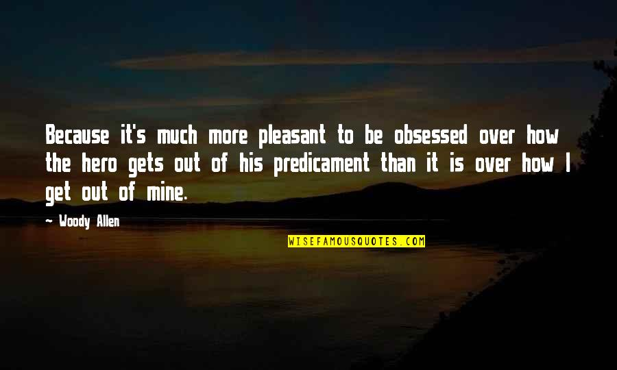 I Get Over It Quotes By Woody Allen: Because it's much more pleasant to be obsessed