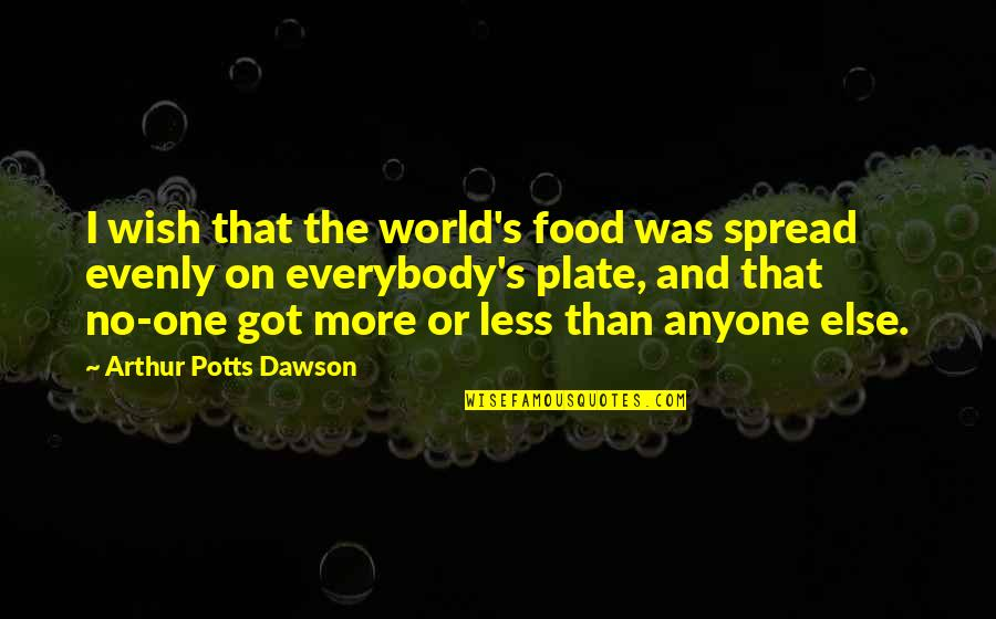 I Got No One Quotes By Arthur Potts Dawson: I wish that the world's food was spread