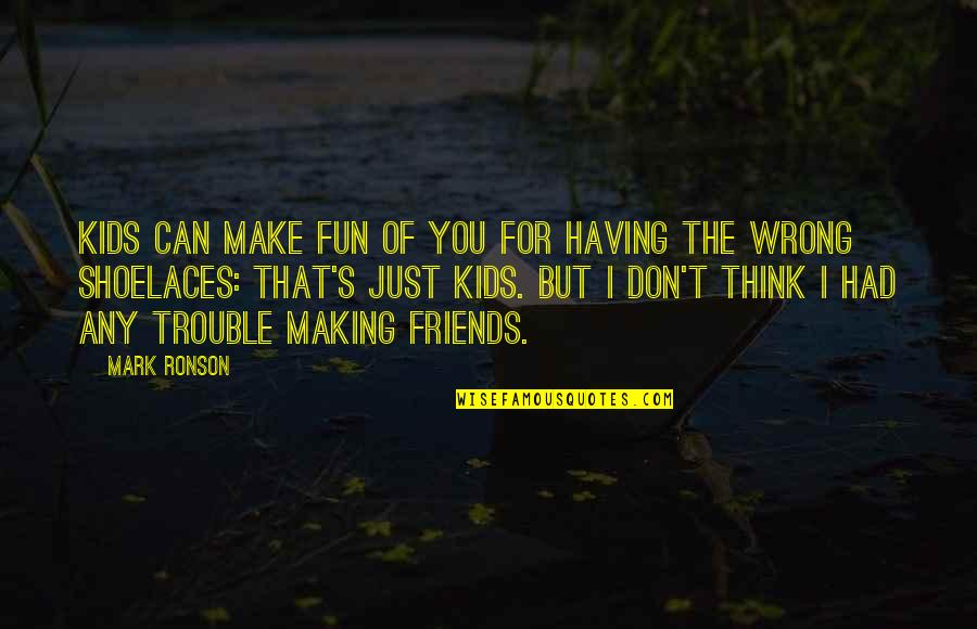 I Had Fun With My Friends Quotes By Mark Ronson: Kids can make fun of you for having