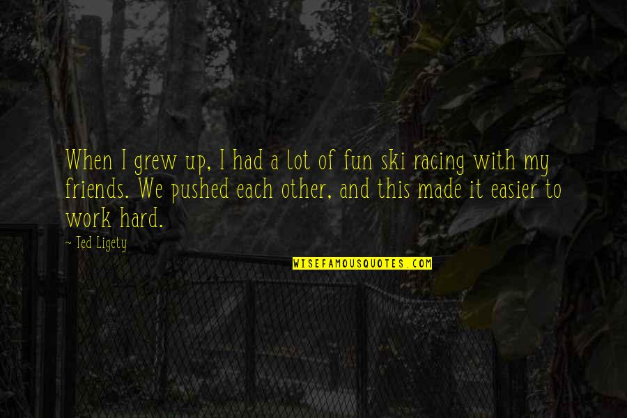 I Had Fun With My Friends Quotes By Ted Ligety: When I grew up, I had a lot