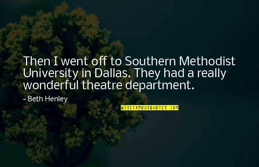 I Had Quotes By Beth Henley: Then I went off to Southern Methodist University