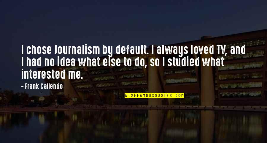 I Had Quotes By Frank Caliendo: I chose Journalism by default. I always loved