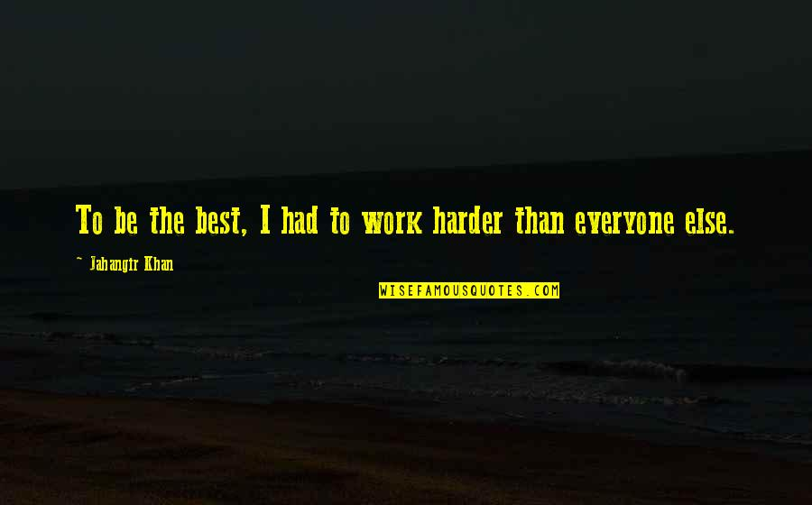I Had Quotes By Jahangir Khan: To be the best, I had to work
